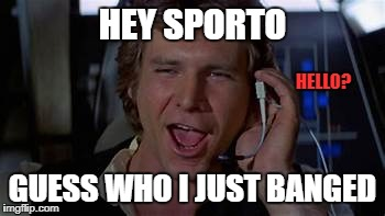 HEY SPORTO GUESS WHO I JUST BANGED HELLO? | made w/ Imgflip meme maker