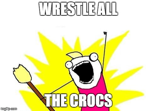 X All The Y Meme | WRESTLE ALL THE CROCS | image tagged in memes,x all the y | made w/ Imgflip meme maker