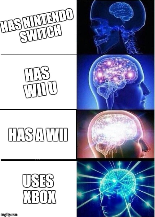 Expanding Brain Meme | HAS NINTENDO SWITCH HAS WII U HAS A WII USES XBOX | image tagged in memes,expanding brain | made w/ Imgflip meme maker