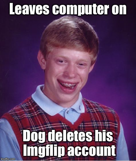 Bad Luck Brian Meme | Leaves computer on Dog deletes his Imgflip account | image tagged in memes,bad luck brian | made w/ Imgflip meme maker