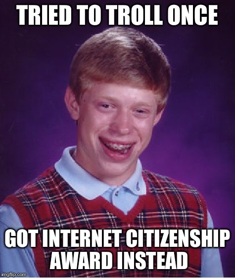 Bad Luck Brian Meme | TRIED TO TROLL ONCE GOT INTERNET CITIZENSHIP AWARD INSTEAD | image tagged in memes,bad luck brian | made w/ Imgflip meme maker
