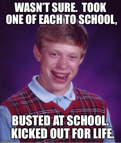 Bad Luck Brian Meme | WASN'T SURE.  TOOK ONE OF EACH TO SCHOOL, BUSTED AT SCHOOL.  KICKED OUT FOR LIFE. | image tagged in memes,bad luck brian | made w/ Imgflip meme maker