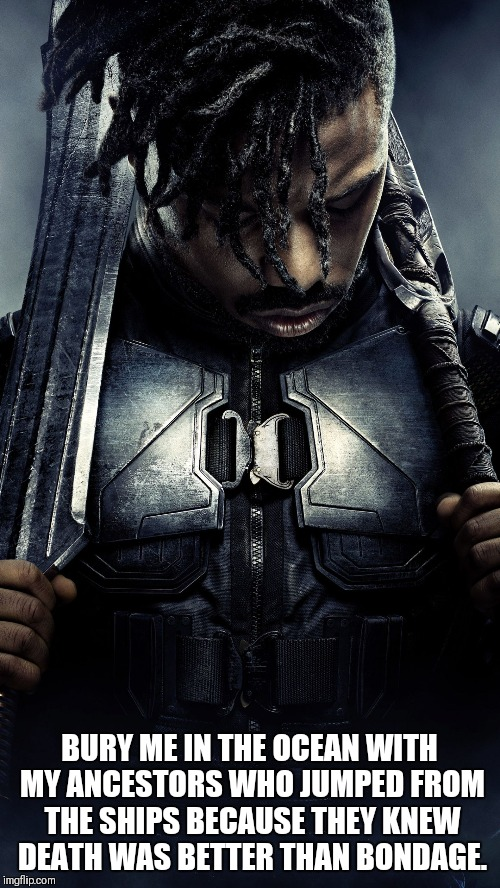 BURY ME IN THE OCEAN WITH MY ANCESTORS WHO JUMPED FROM THE SHIPS BECAUSE THEY KNEW DEATH WAS BETTER THAN BONDAGE. | image tagged in killmonger | made w/ Imgflip meme maker