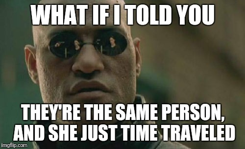Matrix Morpheus Meme | WHAT IF I TOLD YOU THEY'RE THE SAME PERSON, AND SHE JUST TIME TRAVELED | image tagged in memes,matrix morpheus | made w/ Imgflip meme maker