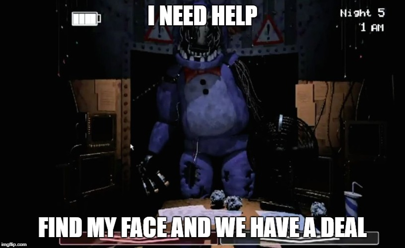 FNAF 2 Old Bonnie in Office | I NEED HELP FIND MY FACE AND WE HAVE A DEAL | image tagged in fnaf 2 old bonnie in office | made w/ Imgflip meme maker