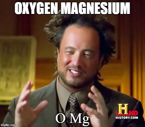 Ancient Aliens Meme | OXYGEN MAGNESIUM O Mg | image tagged in memes,ancient aliens | made w/ Imgflip meme maker