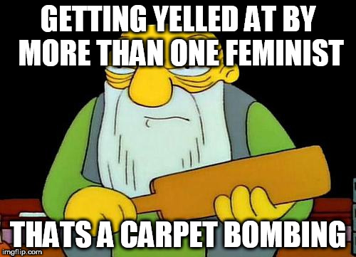 That's a paddlin' Meme | GETTING YELLED AT BY MORE THAN ONE FEMINIST THATS A CARPET BOMBING | image tagged in memes,that's a paddlin' | made w/ Imgflip meme maker