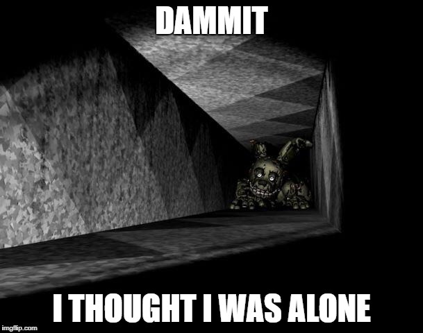 FnAF 3 | DAMMIT I THOUGHT I WAS ALONE | image tagged in fnaf 3 | made w/ Imgflip meme maker