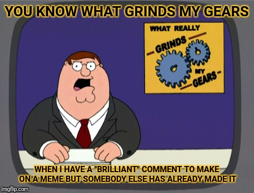 "Peter Griffin News Meme | YOU KNOW WHAT GRINDS MY GEARS WHEN I HAVE A ""BRILLIANT"" COMMENT TO MAKE ON A MEME BUT SOMEBODY ELSE HAS ALREADY MADE IT 
