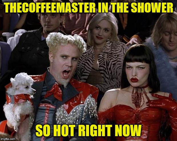 THECOFFEEMASTER IN THE SHOWER SO HOT RIGHT NOW | made w/ Imgflip meme maker