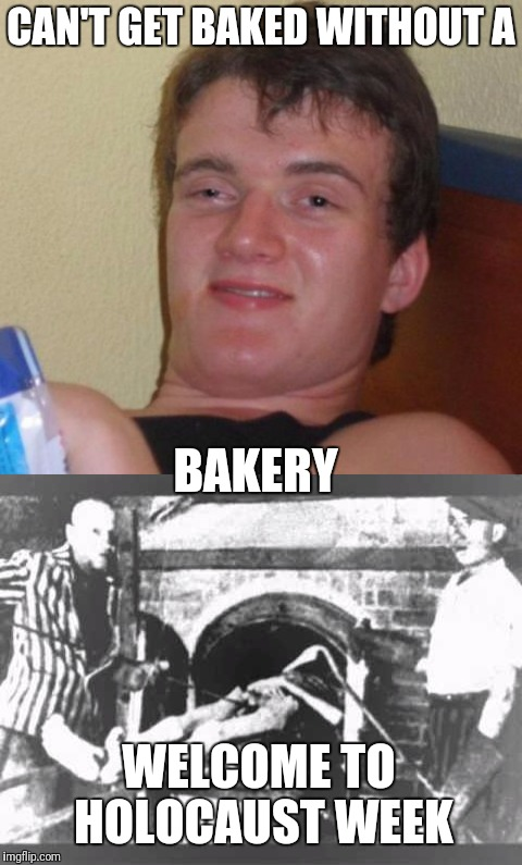 CAN'T GET BAKED WITHOUT A BAKERY WELCOME TO HOLOCAUST WEEK | made w/ Imgflip meme maker