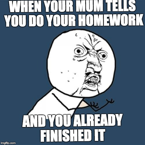 WHYYY | WHEN YOUR MUM TELLS YOU DO YOUR HOMEWORK AND YOU ALREADY FINISHED IT | image tagged in memes,y u no,funny memes,funny,upvotes,still a better love story than twilight | made w/ Imgflip meme maker