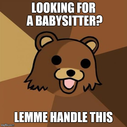 Pedobear Meme | LOOKING FOR A BABYSITTER? LEMME HANDLE THIS | image tagged in memes,pedobear | made w/ Imgflip meme maker