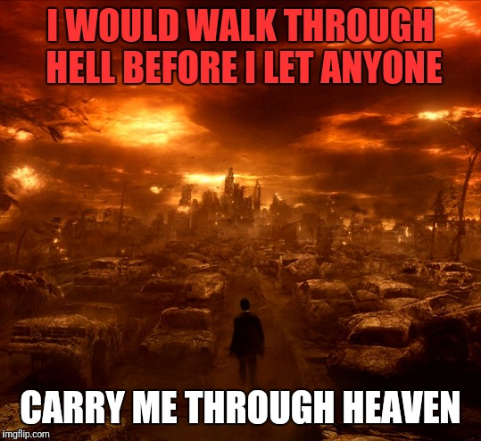 I WOULD WALK THROUGH HELL BEFORE I LET ANYONE CARRY ME THROUGH HEAVEN | image tagged in constantine walk | made w/ Imgflip meme maker
