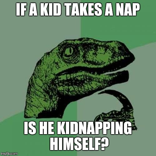 Philosoraptor Meme | IF A KID TAKES A NAP IS HE KIDNAPPING HIMSELF? | image tagged in memes,philosoraptor | made w/ Imgflip meme maker