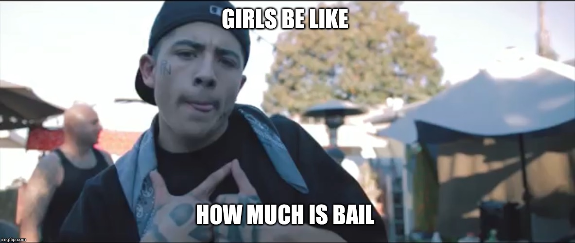 GIRLS BE LIKE HOW MUCH IS BAIL | GIRLS BE LIKE HOW MUCH IS BAIL | image tagged in cholo,cholos,chicano,gagsters,bail,hotcon | made w/ Imgflip meme maker