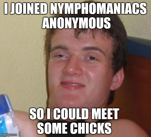Seems like a solid plan  | I JOINED NYMPHOMANIACS ANONYMOUS SO I COULD MEET SOME CHICKS | image tagged in memes,10 guy,jbmemegeek | made w/ Imgflip meme maker