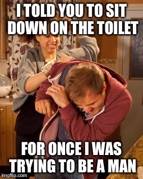 battered husband | I TOLD YOU TO SIT DOWN ON THE TOILET FOR ONCE I WAS TRYING TO BE A MAN | image tagged in battered husband | made w/ Imgflip meme maker
