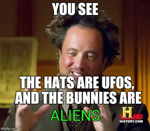 Ancient Aliens Meme | YOU SEE THE HATS ARE UFOS, AND THE BUNNIES ARE ALIENS | image tagged in memes,ancient aliens | made w/ Imgflip meme maker