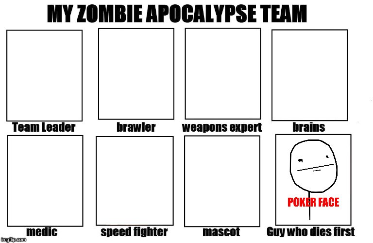 Well at least it means I also die last, which is a first | image tagged in my zombie apocalypse team,memes,forever alone,poker face | made w/ Imgflip meme maker
