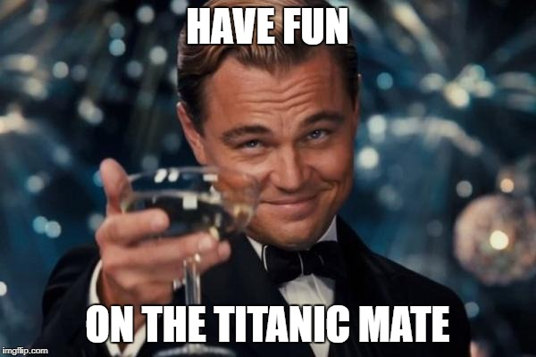 Leonardo Dicaprio Cheers Meme | HAVE FUN ON THE TITANIC MATE | image tagged in memes,leonardo dicaprio cheers | made w/ Imgflip meme maker