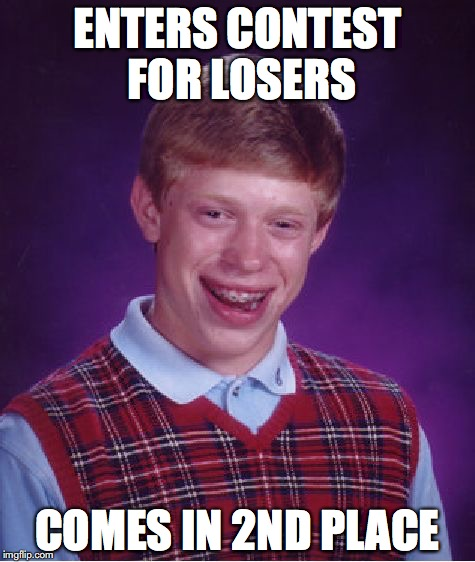 Losers never win | ENTERS CONTEST FOR LOSERS COMES IN 2ND PLACE | image tagged in memes,bad luck brian,losers | made w/ Imgflip meme maker