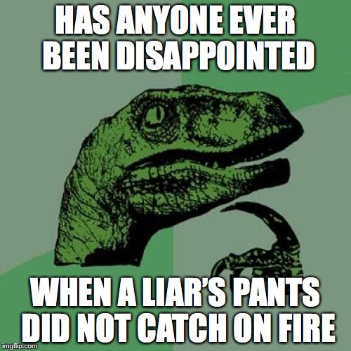 Philosoraptor Meme | HAS ANYONE EVER BEEN DISAPPOINTED WHEN A LIAR'S PANTS DID NOT CATCH ON FIRE | image tagged in memes,philosoraptor,liar liar pants on fire | made w/ Imgflip meme maker