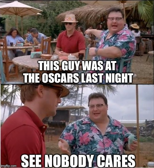 See Nobody Cares Meme | THIS GUY WAS AT THE OSCARS LAST NIGHT SEE NOBODY CARES | image tagged in memes,see nobody cares | made w/ Imgflip meme maker