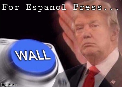 Trump wall button  |  For Espanol Press... | image tagged in trump wall button | made w/ Imgflip meme maker