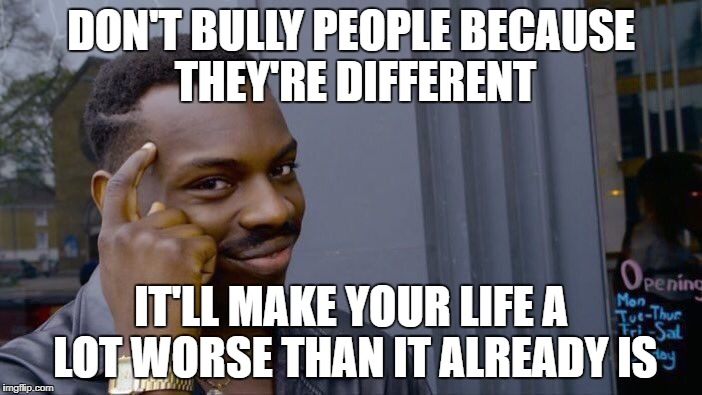 Roll Safe Think About It Meme |  DON'T BULLY PEOPLE BECAUSE THEY'RE DIFFERENT; IT'LL MAKE YOUR LIFE A LOT WORSE THAN IT ALREADY IS | image tagged in memes,roll safe think about it | made w/ Imgflip meme maker