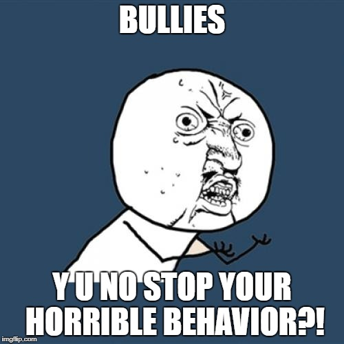 Y U No Meme | BULLIES Y U NO STOP YOUR HORRIBLE BEHAVIOR?! | image tagged in memes,y u no | made w/ Imgflip meme maker
