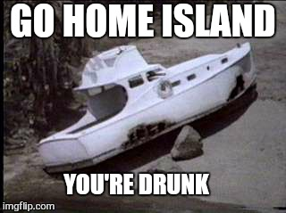 A gilligans island event  | GO HOME ISLAND YOU'RE DRUNK | image tagged in memes,gilligans island week,you're drunk,funny memes | made w/ Imgflip meme maker