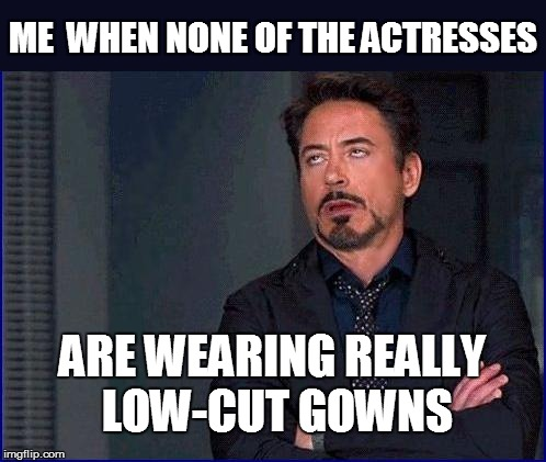 ME  WHEN NONE OF THE ACTRESSES ARE WEARING REALLY LOW-CUT GOWNS | made w/ Imgflip meme maker