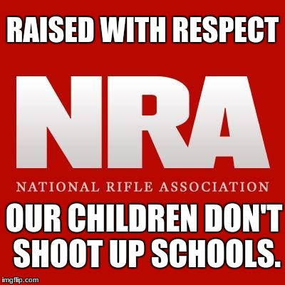 RAISED WITH RESPECT OUR CHILDREN DON'T SHOOT UP SCHOOLS. | image tagged in nra | made w/ Imgflip meme maker