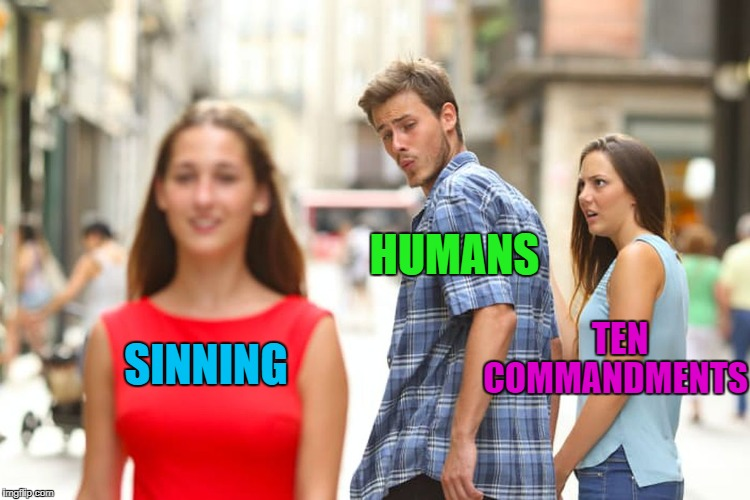 No matter how hard we try, we always sin one way or another!!! | SINNING HUMANS TEN COMMANDMENTS | image tagged in memes,distracted boyfriend,sinning,funny,ten commandments,only human | made w/ Imgflip meme maker