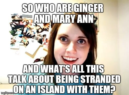 Gilligan's Island Week March 5th-12th A DrSarcasm Event | SO WHO ARE GINGER AND MARY ANN AND WHAT'S ALL THIS TALK ABOUT BEING STRANDED ON AN ISLAND WITH THEM? | image tagged in memes,overly attached girlfriend,jbmemegeek,gilligan's island,gilligans island week | made w/ Imgflip meme maker