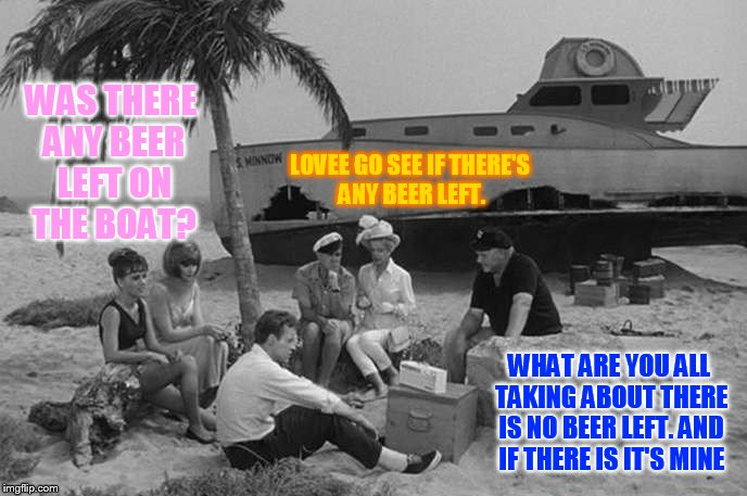 WAS THERE ANY BEER LEFT ON THE BOAT? WHAT ARE YOU ALL TAKING ABOUT THERE IS NO BEER LEFT. AND IF THERE IS IT'S MINE LOVEE GO SEE IF THERE'S  | made w/ Imgflip meme maker