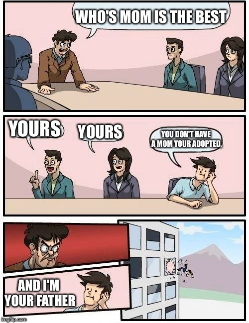 Boardroom Meeting Suggestion Meme | WHO'S MOM IS THE BEST YOURS YOURS YOU DON'T HAVE A MOM YOUR ADOPTED, AND I'M YOUR FATHER | image tagged in memes,boardroom meeting suggestion | made w/ Imgflip meme maker