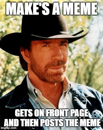 Chuck Norris Meme | MAKE'S A MEME GETS ON FRONT PAGE AND THEN POSTS THE MEME | image tagged in memes,chuck norris | made w/ Imgflip meme maker