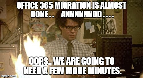 OFFICE 365 MIGRATION IS ALMOST DONE . .     ANNNNNNDD . . . . OOPS.. WE ARE GOING TO NEED A FEW MORE MINUTES. | image tagged in it crowd fire | made w/ Imgflip meme maker