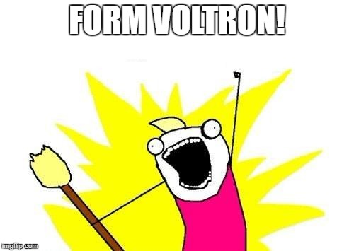 X All The Y Meme | FORM VOLTRON! | image tagged in memes,x all the y | made w/ Imgflip meme maker