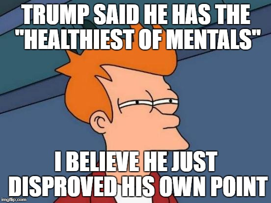 "Futurama Fry Meme | TRUMP SAID HE HAS THE ""HEALTHIEST OF MENTALS"" I BELIEVE HE JUST DISPROVED HIS OWN POINT 