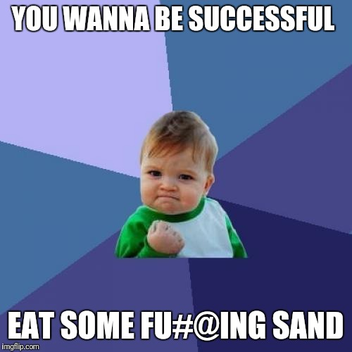 Eating sand = success  | YOU WANNA BE SUCCESSFUL EAT SOME FU#@ING SAND | image tagged in memes,success kid | made w/ Imgflip meme maker