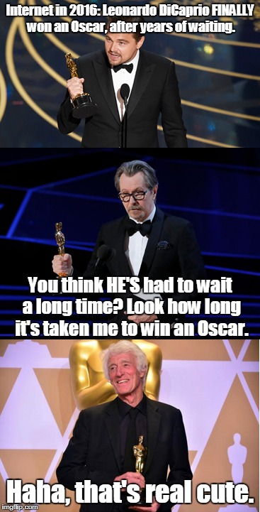 Why was Sad Leo ever a big deal? | Internet in 2016: Leonardo DiCaprio FINALLY won an Oscar, after years of waiting. Haha, that's real cute. You think HE'S had to wait a long  | image tagged in leonardo dicaprio,oscars,gary oldman,roger deakins,sad leo | made w/ Imgflip meme maker
