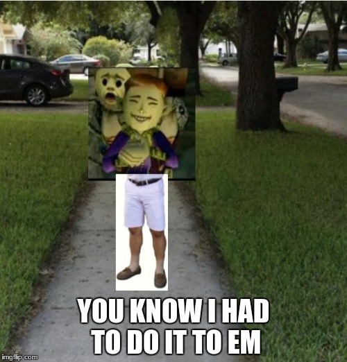 YOU KNOW I HAD TO DO IT TO EM | image tagged in you know i had to do it to em happy mask salesman | made w/ Imgflip meme maker