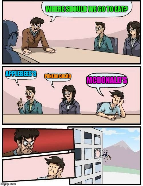 Boardroom Meeting Suggestion Meme | WHERE SHOULD WE GO TO EAT? APPLEBEES'S PANERA BREAD MCDONALD'S | image tagged in memes,boardroom meeting suggestion,applebees,mcdonalds,panera bread | made w/ Imgflip meme maker