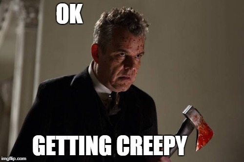Axeman | OK GETTING CREEPY | image tagged in axeman | made w/ Imgflip meme maker