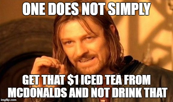 One Does Not Simply Meme | ONE DOES NOT SIMPLY GET THAT $1 ICED TEA FROM MCDONALDS AND NOT DRINK THAT | image tagged in memes,one does not simply | made w/ Imgflip meme maker
