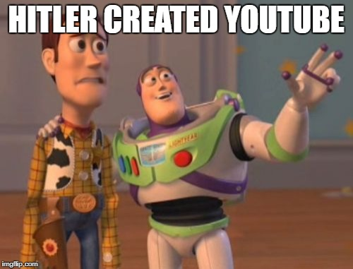 HITLER CREATED YOUTUBE | image tagged in memes,x x everywhere | made w/ Imgflip meme maker
