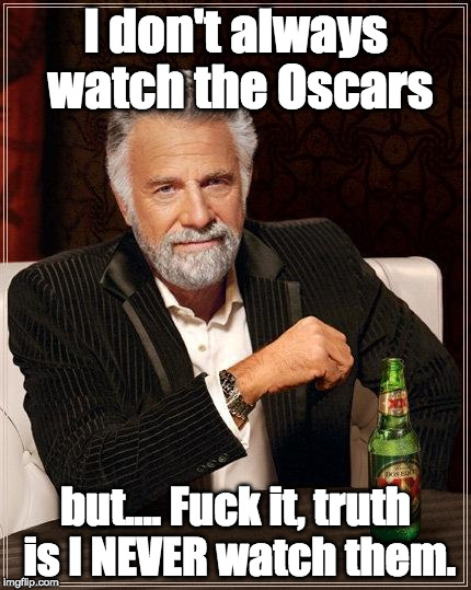 The Most Interesting Man In The World Meme | I don't always watch the Oscars but.... F**k it, truth is I NEVER watch them. | image tagged in i don't always have off days | made w/ Imgflip meme maker